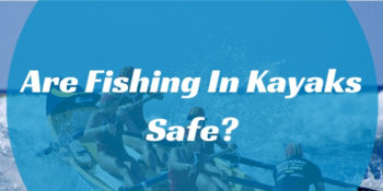 Are Fishing In Kayak Safe?